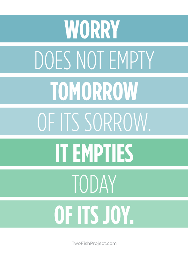 Worry does not empty tomorrow of its sorrow, it empties today of its joy
