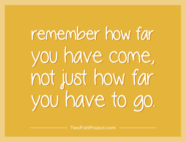 remember how far you have come, not just how far you have to go