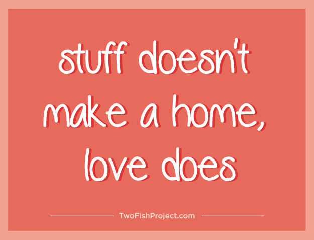 stuff doesn't make a home, love does