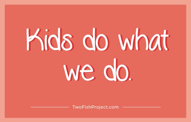 Kids do what we do