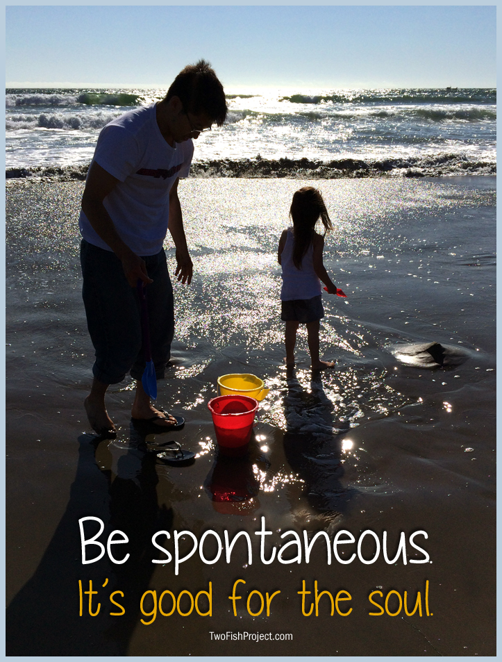 Be Spontaneous. It's good for the soul.